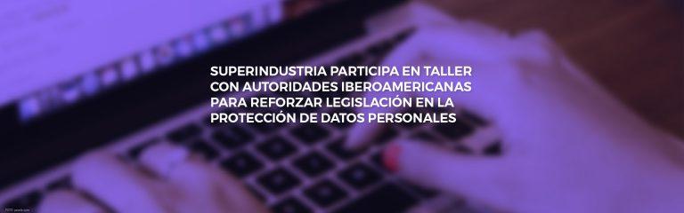 Superindustria participa en taller con autoridades iberoamericanas para reforzar legislación en la protección de datos personales